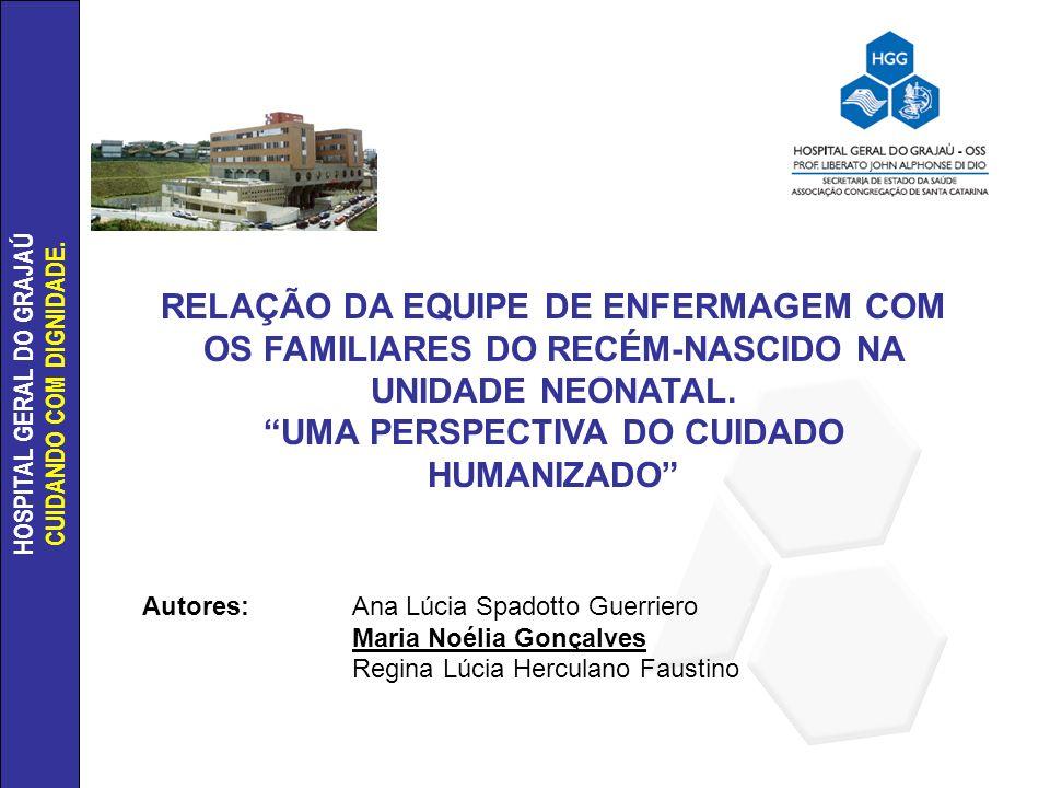 HOSPITAL GERAL DO GRAJAÚ CUIDANDO COM DIGNIDADE. RELAÇÃO DA EQUIPE DE ENFERMAGEM COM OS FAMILIARES DO RECÉM-NASCIDO NA UNIDADE NEONATAL. UMA PERSPECTI