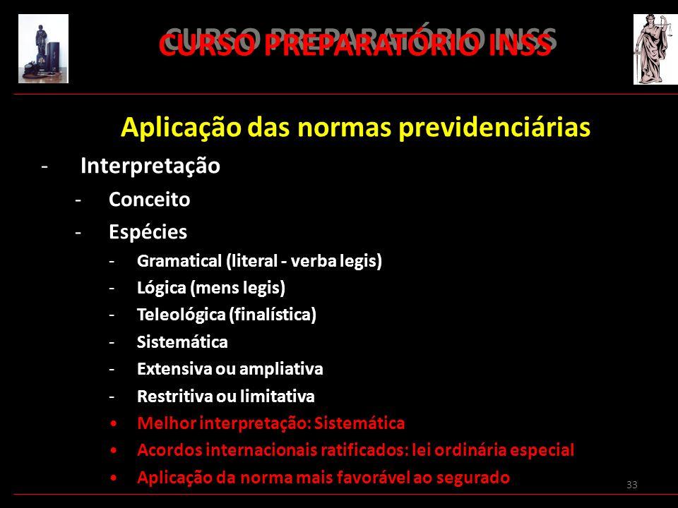 33 CURSO PREPARATÓRIO INSS Aplicação das normas previdenciárias -Interpretação -Conceito -Espécies -Gramatical (literal - verba legis) -Lógica (mens l