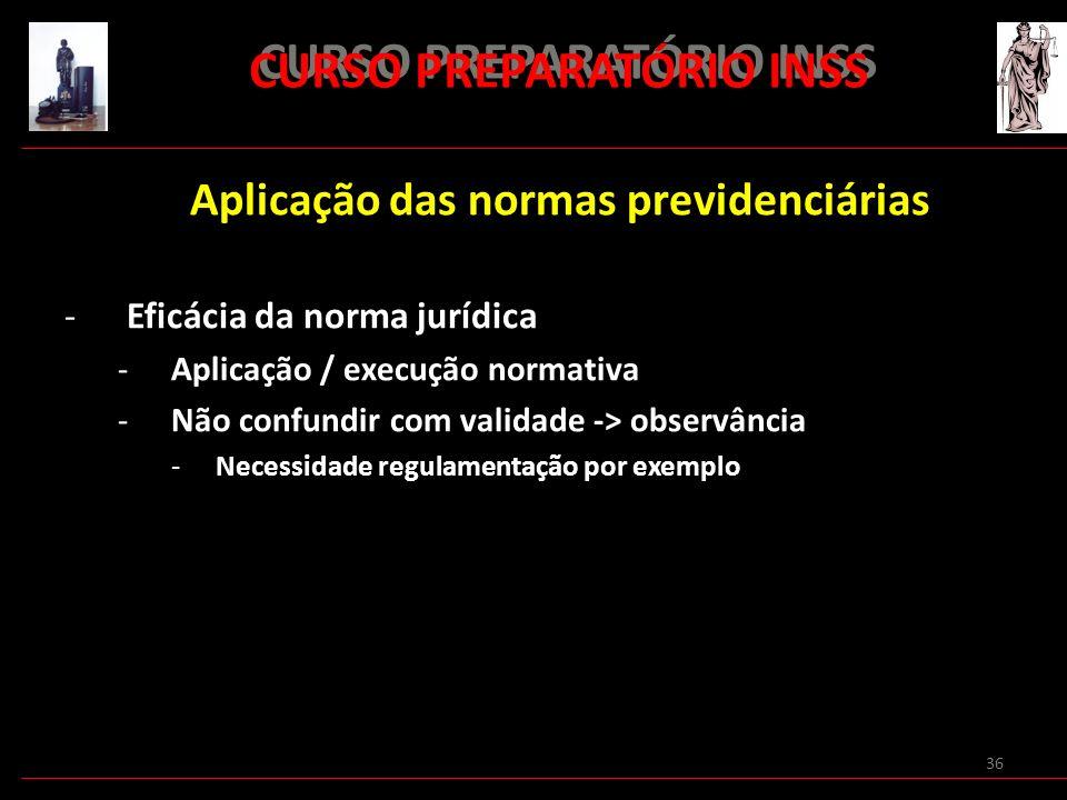 36 CURSO PREPARATÓRIO INSS Aplicação das normas previdenciárias -Eficácia da norma jurídica -Aplicação / execução normativa -Não confundir com validad