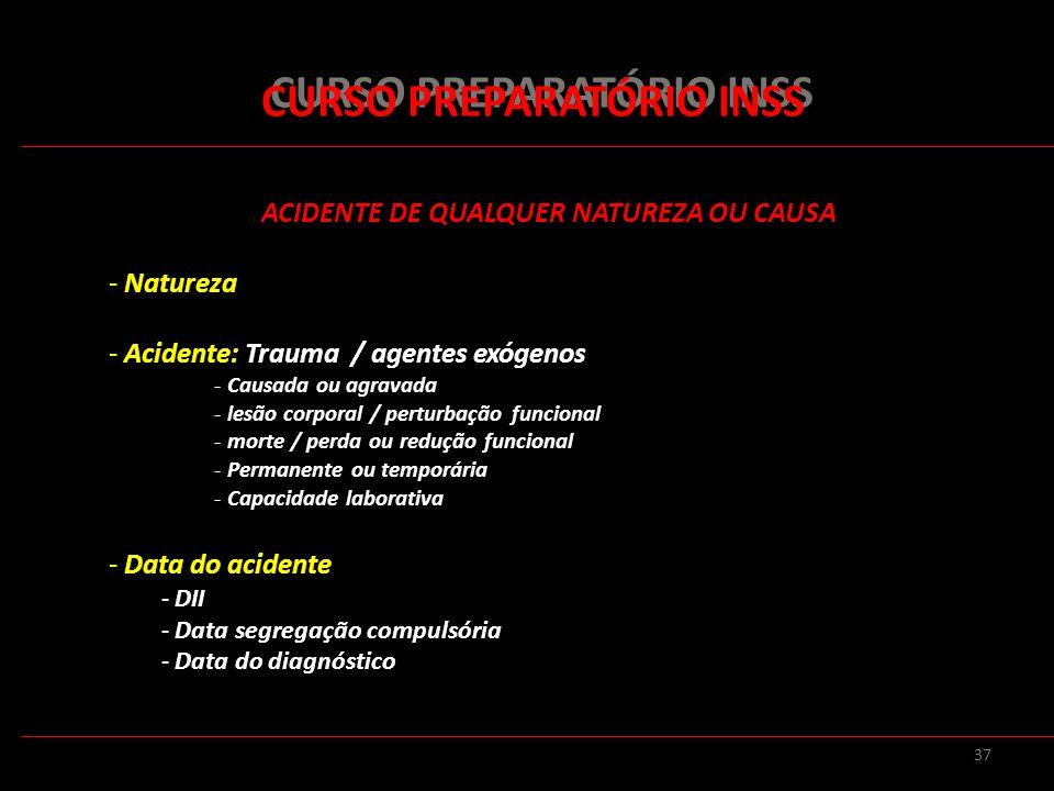 37 CURSO PREPARATÓRIO INSS ACIDENTE DE QUALQUER NATUREZA OU CAUSA - Natureza - Acidente: Trauma / agentes exógenos - Causada ou agravada - lesão corpo