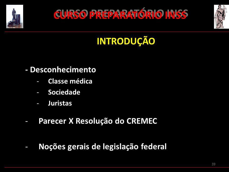 39 CURSO PREPARATÓRIO INSS INTRODUÇÃO - Desconhecimento -Classe médica -Sociedade -Juristas -Parecer X Resolução do CREMEC -Noções gerais de legislaçã