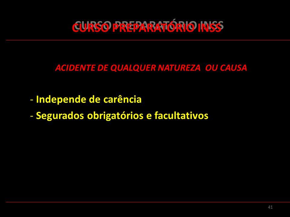 41 CURSO PREPARATÓRIO INSS ACIDENTE DE QUALQUER NATUREZA OU CAUSA - Independe de carência - Segurados obrigatórios e facultativos