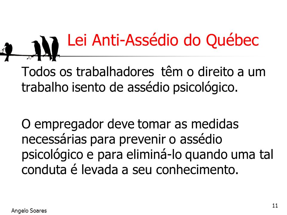 Angelo Soares 11 Lei Anti-Assédio do Québec Todos os trabalhadores têm o direito a um trabalho isento de assédio psicológico. O empregador deve tomar