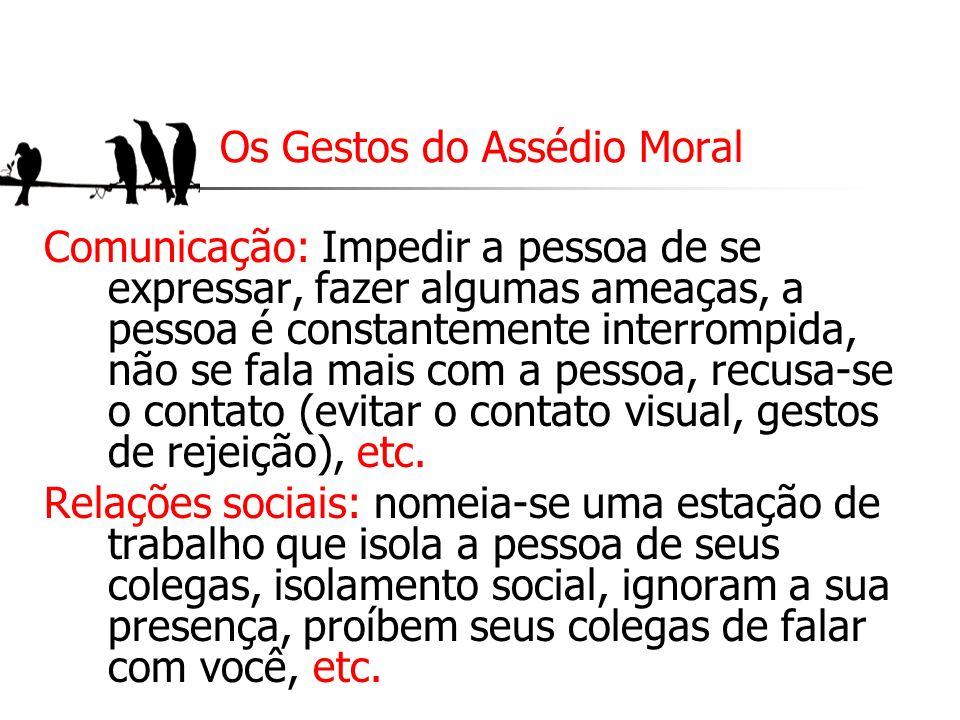 Os Gestos do Assédio Moral Comunicação: Impedir a pessoa de se expressar, fazer algumas ameaças, a pessoa é constantemente interrompida, não se fala m