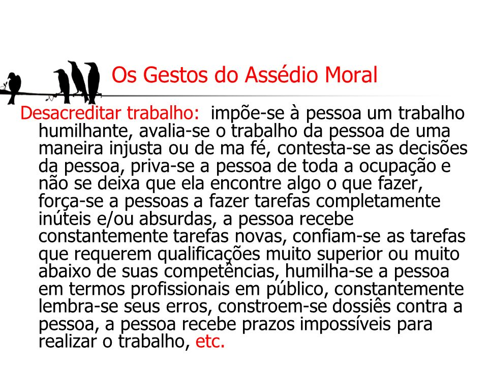 Os Gestos do Assédio Moral Desacreditar trabalho: impõe-se à pessoa um trabalho humilhante, avalia-se o trabalho da pessoa de uma maneira injusta ou d