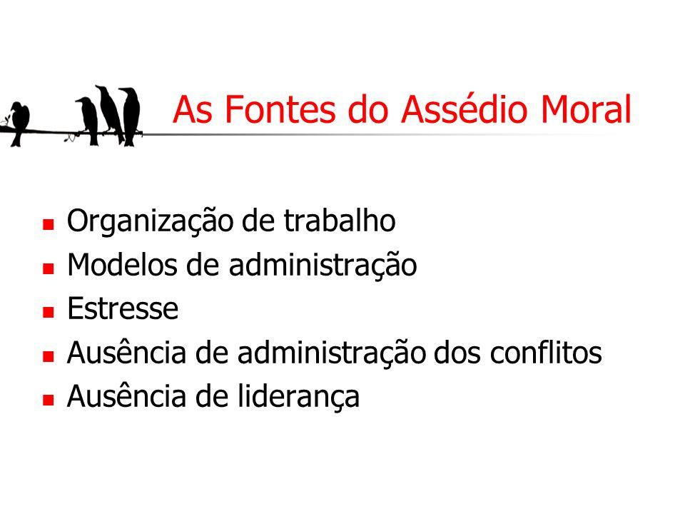 As Fontes do Assédio Moral Organização de trabalho Modelos de administração Estresse Ausência de administração dos conflitos Ausência de liderança