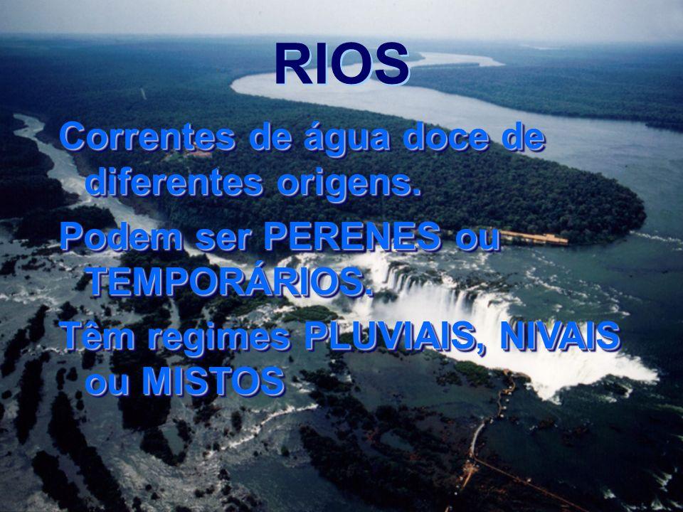 RIOS Correntes de água doce de diferentes origens. Podem ser PERENES ou TEMPORÁRIOS. Têm regimes PLUVIAIS, NIVAIS ou MISTOS Correntes de água doce de