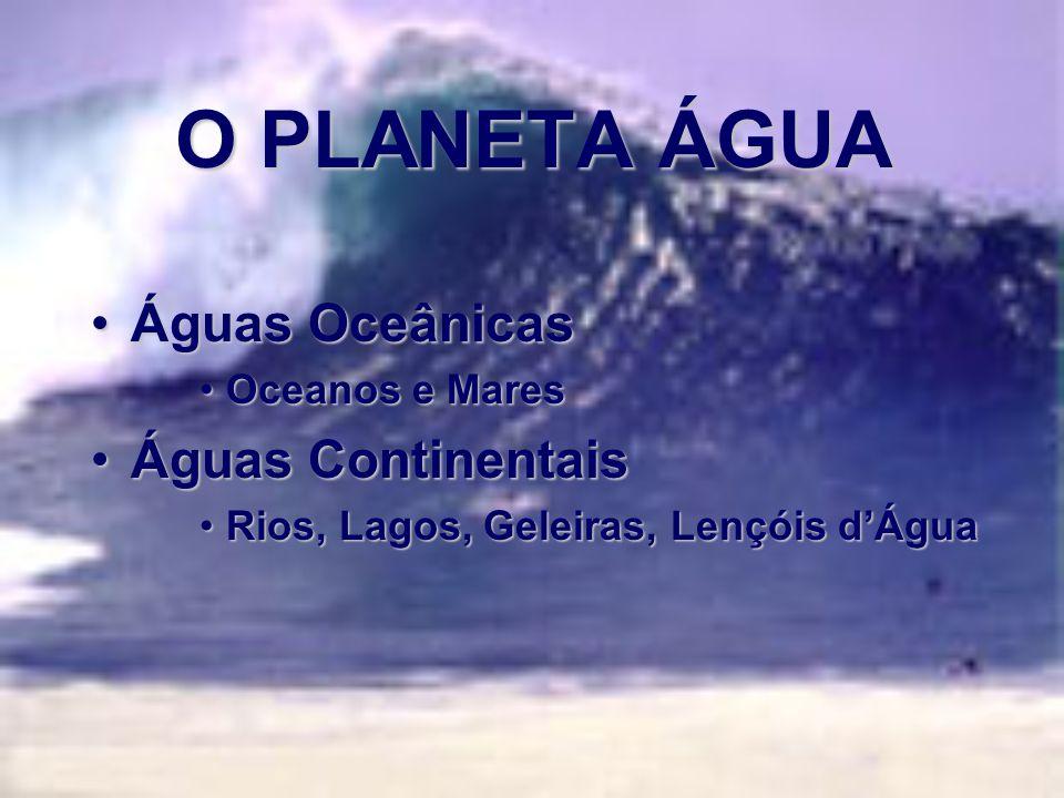 O PLANETA ÁGUA Águas OceânicasÁguas Oceânicas Oceanos e MaresOceanos e Mares Águas ContinentaisÁguas Continentais Rios, Lagos, Geleiras, Lençóis dÁgua