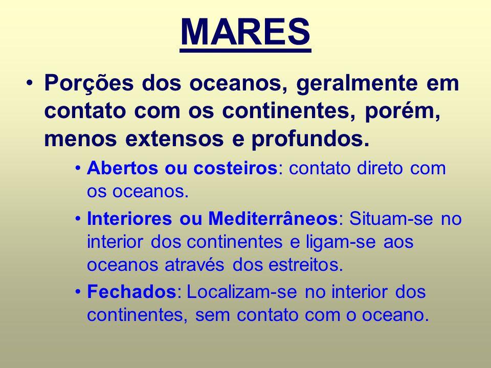 MARES Porções dos oceanos, geralmente em contato com os continentes, porém, menos extensos e profundos. Abertos ou costeiros: contato direto com os oc