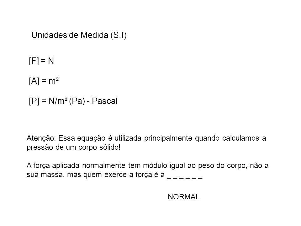 Unidades de Medida (S.I) [F] = N [A] = m² [P] = N/m² (Pa) - Pascal Atenção: Essa equação é utilizada principalmente quando calculamos a pressão de um