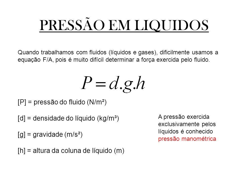 PRESSÃO EM LIQUIDOS Quando trabalhamos com fluidos (líquidos e gases), dificilmente usamos a equação F/A, pois é muito difícil determinar a força exer