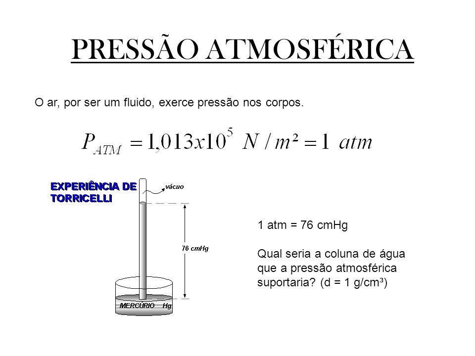 PRESSÃO ATMOSFÉRICA O ar, por ser um fluido, exerce pressão nos corpos. 1 atm = 76 cmHg Qual seria a coluna de água que a pressão atmosférica suportar