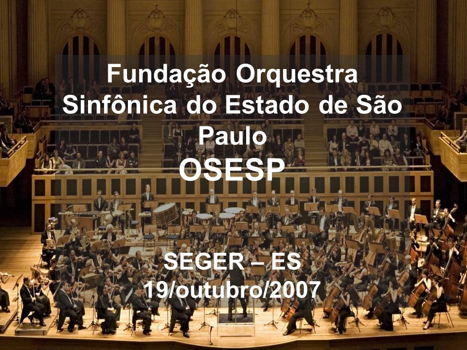 1 Fundação Orquestra Sinfônica do Estado de São Paulo OSESP SEGER – ES 19/outubro/2007