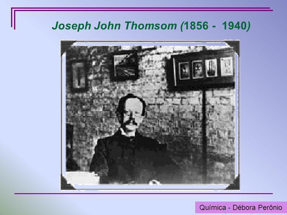 Química - Graça Porto Joseph John Thomsom (1856 - 1940) Química - Débora Perônio