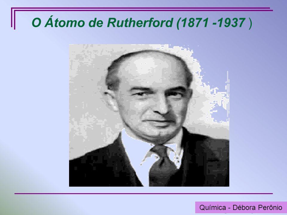 Química - Graça Porto O Átomo de Rutherford (1871 -1937 ) Química - Débora Perônio