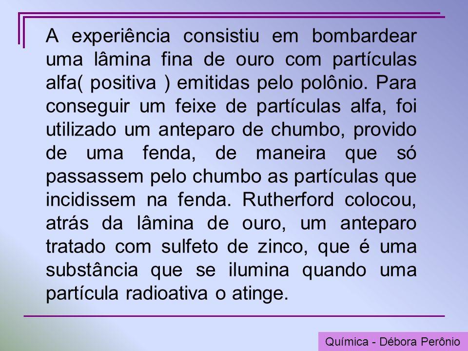 Química - Graça Porto A experiência consistiu em bombardear uma lâmina fina de ouro com partículas alfa( positiva ) emitidas pelo polônio. Para conseg