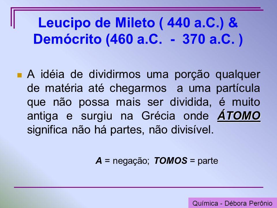 Química - Graça Porto Leucipo de Mileto ( 440 a.C.) & Demócrito (460 a.C. - 370 a.C. ) ÁTOMO A idéia de dividirmos uma porção qualquer de matéria até