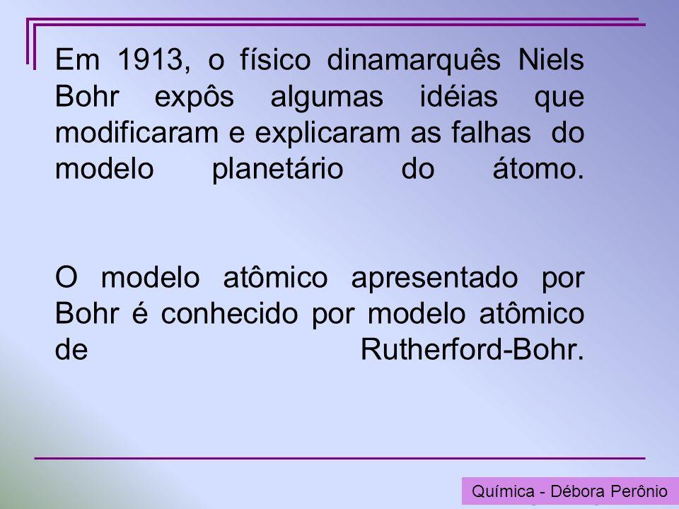 Química - Graça Porto Em 1913, o físico dinamarquês Niels Bohr expôs algumas idéias que modificaram e explicaram as falhas do modelo planetário do áto