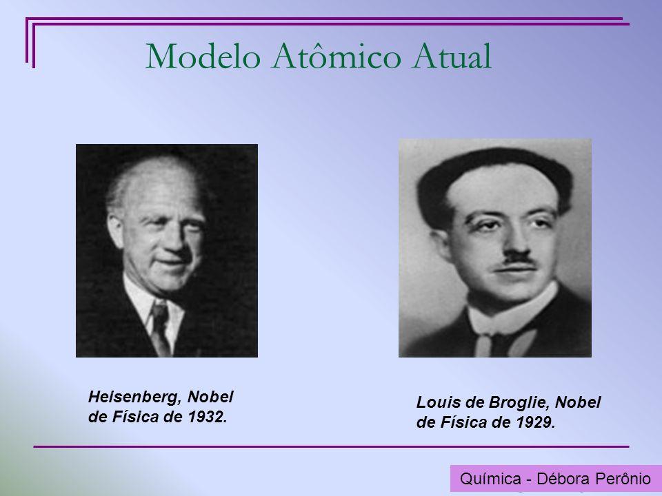 Química - Graça Porto Modelo Atômico Atual Heisenberg, Nobel de Física de 1932. Louis de Broglie, Nobel de Física de 1929. Química - Débora Perônio