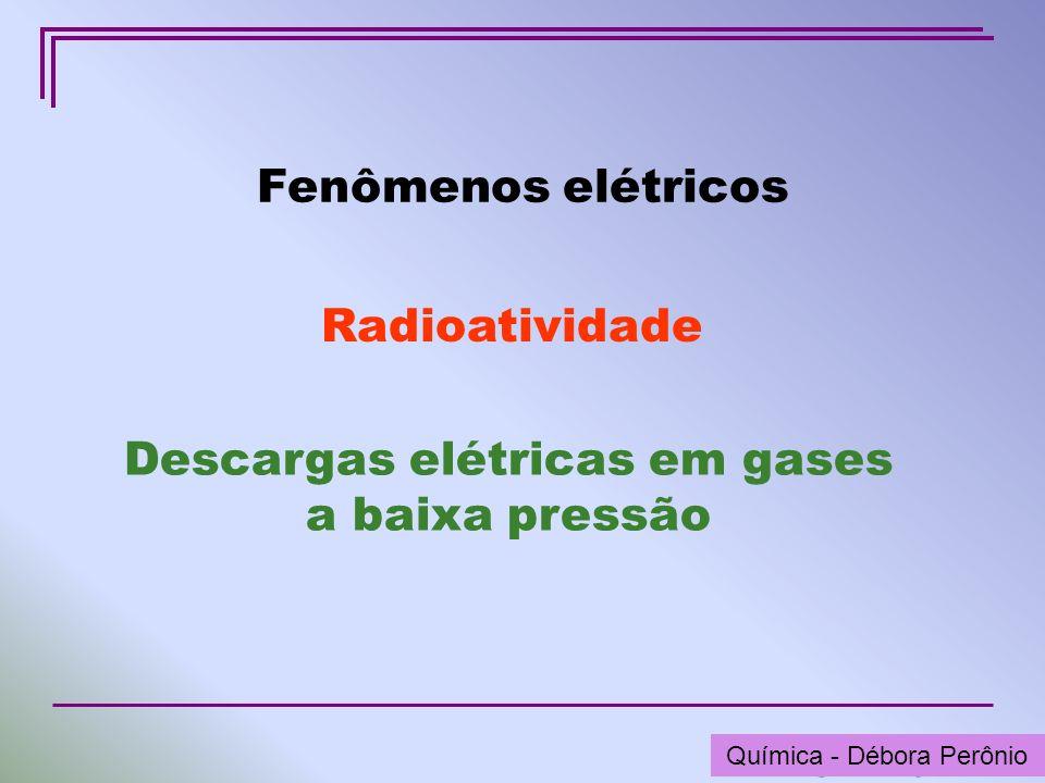 Química - Graça Porto Fenômenos elétricos Radioatividade Descargas elétricas em gases a baixa pressão Química - Débora Perônio
