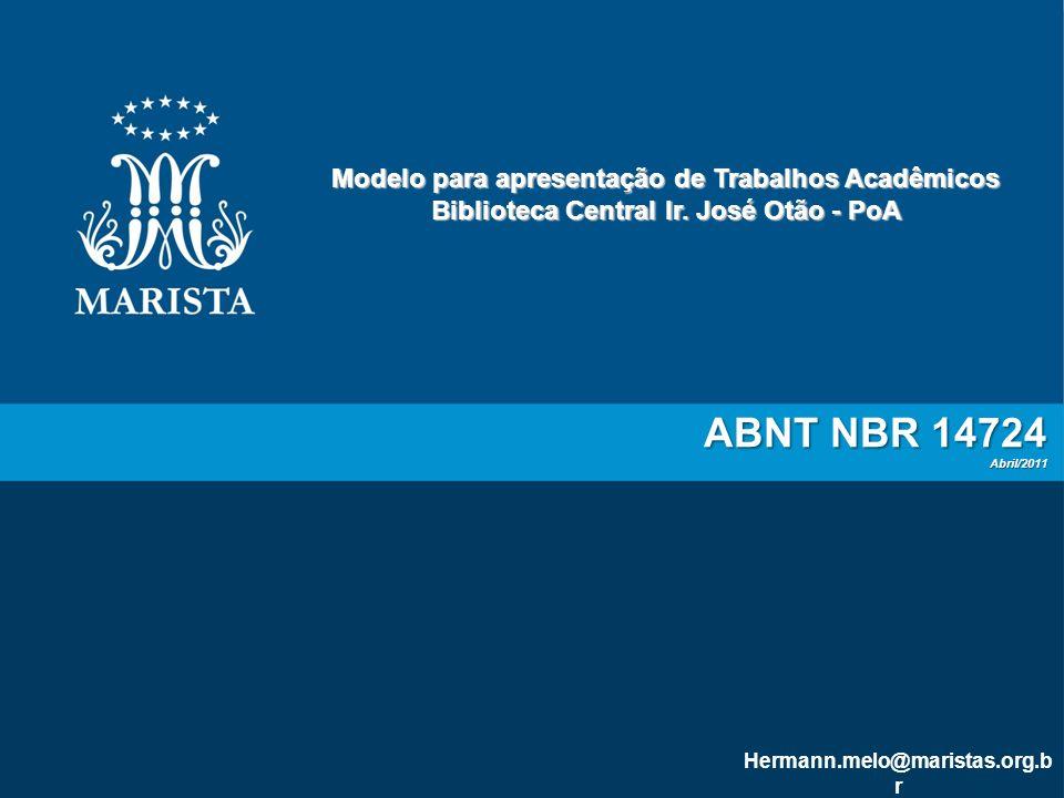 ABNT NBR 14724 Abril/2011 Modelo para apresentação de Trabalhos Acadêmicos Biblioteca Central Ir. José Otão - PoA Hermann.melo@maristas.org.b r