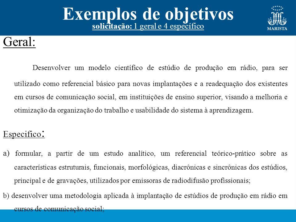 Exemplos de objetivos solicitação: 1 geral e 4 específico Geral: Desenvolver um modelo científico de estúdio de produção em rádio, para ser utilizado