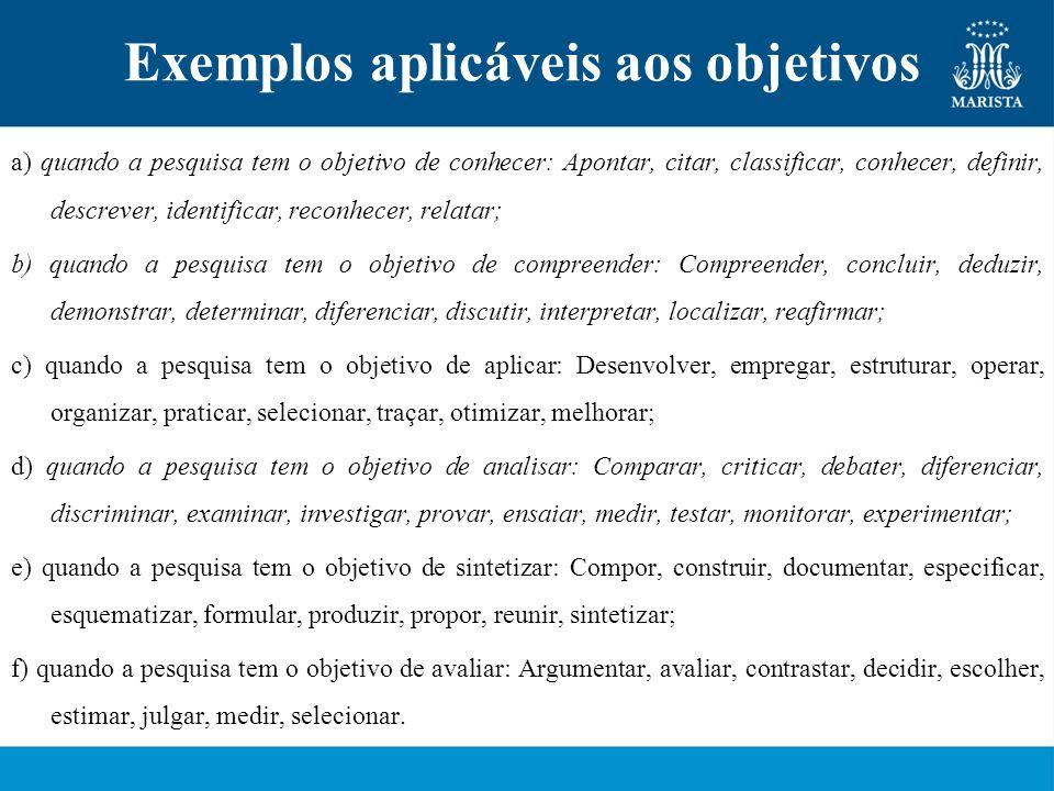 Exemplos aplicáveis aos objetivos a) quando a pesquisa tem o objetivo de conhecer: Apontar, citar, classificar, conhecer, definir, descrever, identifi