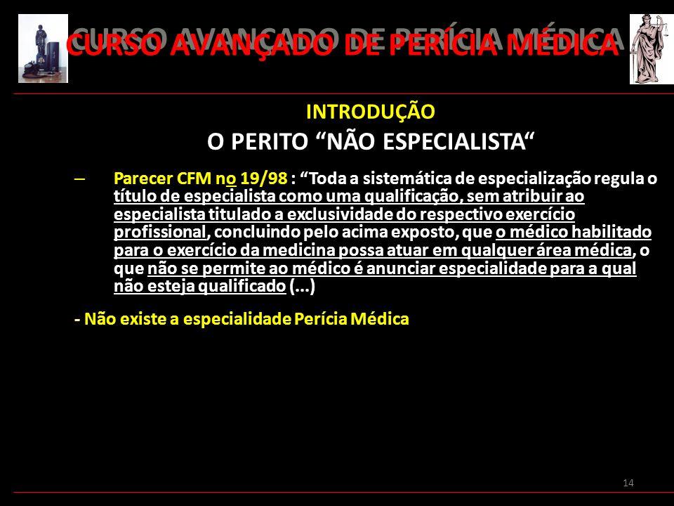 14 INTRODUÇÃO O PERITO NÃO ESPECIALISTA – Parecer CFM no 19/98 : Toda a sistemática de especialização regula o título de especialista como uma qualifi