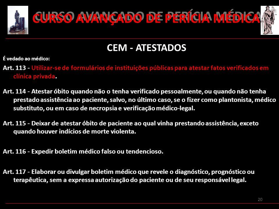 20 CURSO AVANÇADO DE PERÍCIA MÉDICA CEM - ATESTADOS É vedado ao médico: Art. 113 - Utilizar-se de formulários de instituições públicas para atestar fa