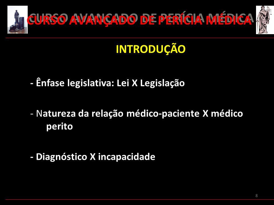 8 INTRODUÇÃO - Ênfase legislativa: Lei X Legislação - Natureza da relação médico-paciente X médico perito - Diagnóstico X incapacidade CURSO AVANÇADO