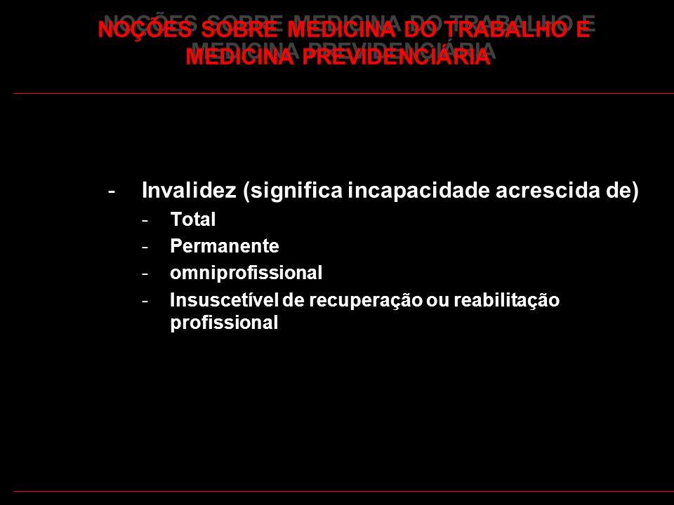 29 -Invalidez (significa incapacidade acrescida de) -Total -Permanente -omniprofissional -Insuscetível de recuperação ou reabilitação profissional NOÇ