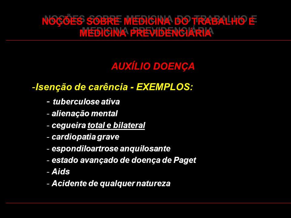 37 NOÇÕES SOBRE MEDICINA DO TRABALHO E MEDICINA PREVIDENCIÁRIA AUXÍLIO DOENÇA -Isenção de carência - EXEMPLOS: - tuberculose ativa - alienação mental