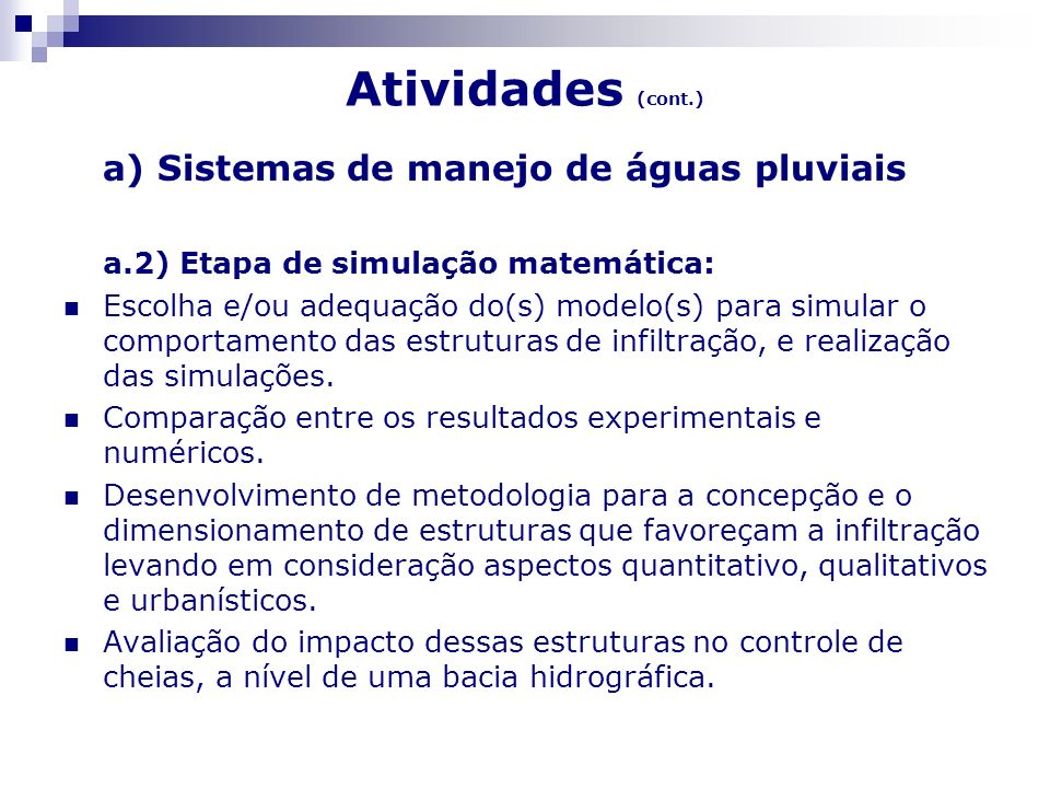 Atividades (cont.) b) Monitoramento quantitativo e qualitativo do escoamento no sistema de drenagem urbana e sua relação com o uso e ocupação do solo: Implementação de um programa de monitoramento composto, basicamente, por três ações, que são: b.1) medição da vazão do escoamento pluvial; b.2) coleta de amostras de água e análise das mesmas em laboratório; b.3) relacionamento entre a qualidade do afluente que escoa na rede de drenagem pluvial em estudo com o tipo de uso do solo.