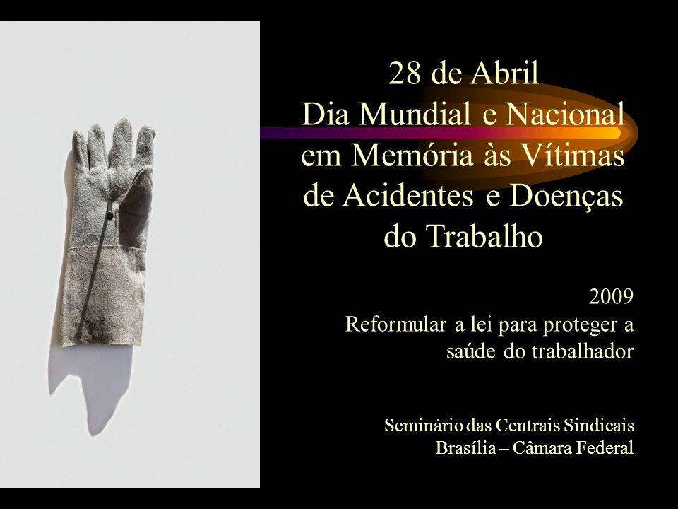 o da 28 de Abril Dia Mundial e Nacional em Memória às Vítimas de Acidentes e Doenças do Trabalho 2009 Reformular a lei para proteger a saúde do trabalhador Seminário das Centrais Sindicais Brasília – Câmara Federal