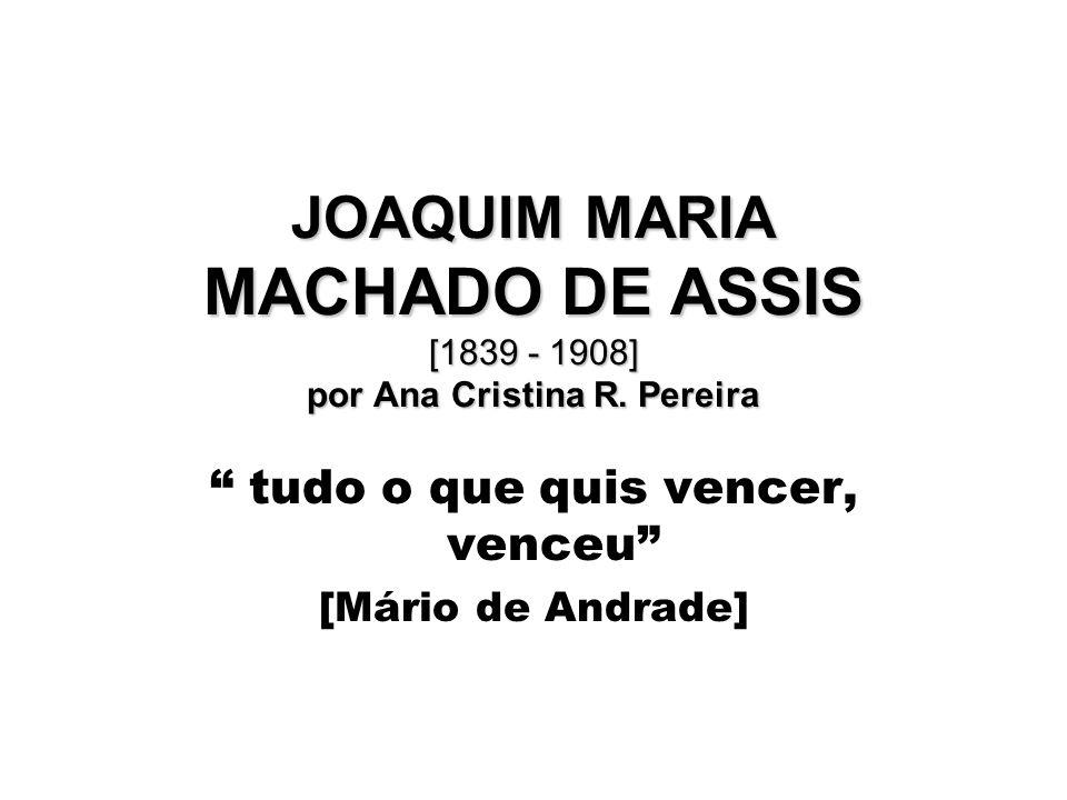 JOAQUIM MARIA MACHADO DE ASSIS [1839 - 1908] por Ana Cristina R. Pereira tudo o que quis vencer, venceu [Mário de Andrade]