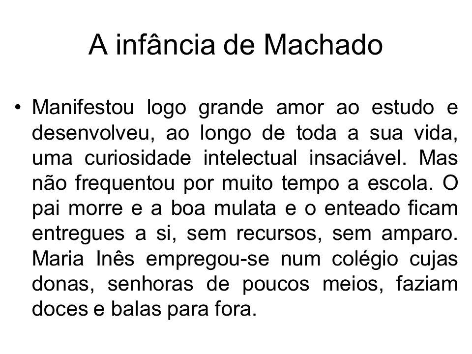 A infância de Machado Manifestou logo grande amor ao estudo e desenvolveu, ao longo de toda a sua vida, uma curiosidade intelectual insaciável. Mas nã
