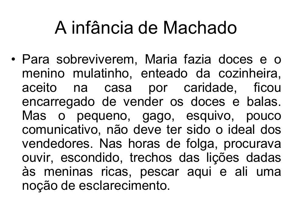A infância de Machado Para sobreviverem, Maria fazia doces e o menino mulatinho, enteado da cozinheira, aceito na casa por caridade, ficou encarregado
