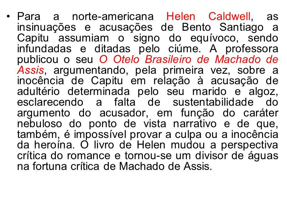 Para a norte-americana Helen Caldwell, as insinuações e acusações de Bento Santiago a Capitu assumiam o signo do equívoco, sendo infundadas e ditadas
