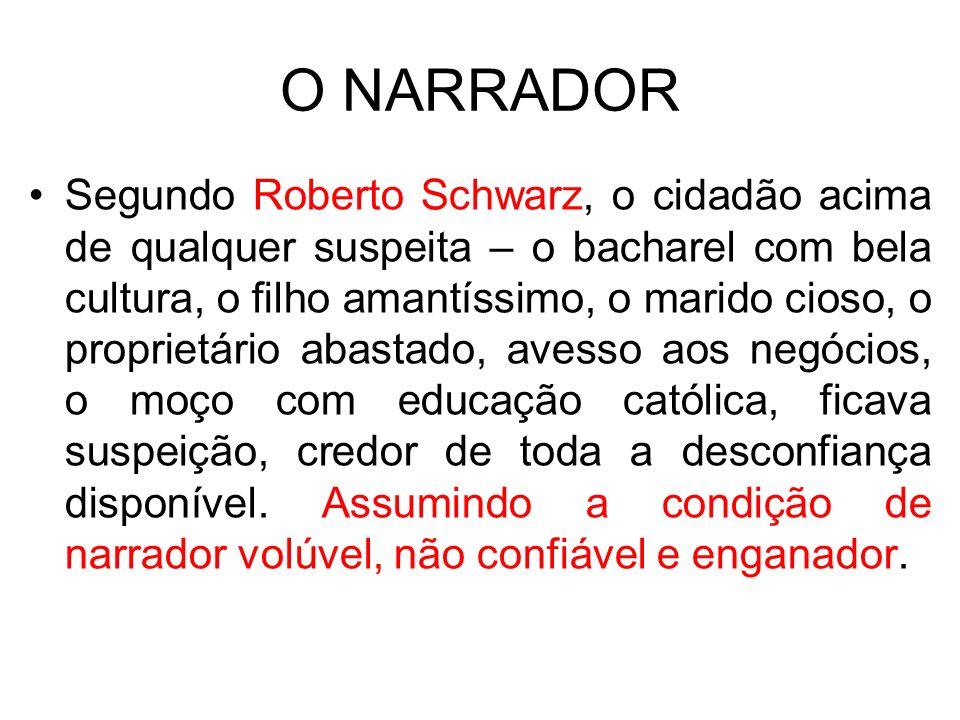 O NARRADOR Segundo Roberto Schwarz, o cidadão acima de qualquer suspeita – o bacharel com bela cultura, o filho amantíssimo, o marido cioso, o proprie