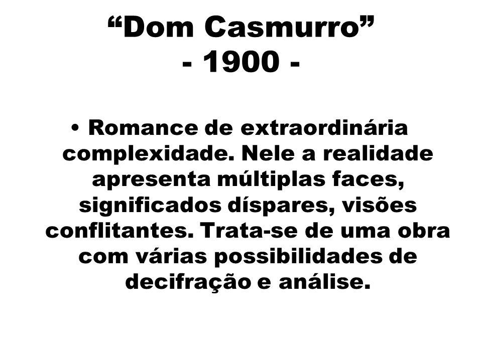 Dom Casmurro - 1900 - Romance de extraordinária complexidade. Nele a realidade apresenta múltiplas faces, significados díspares, visões conflitantes.