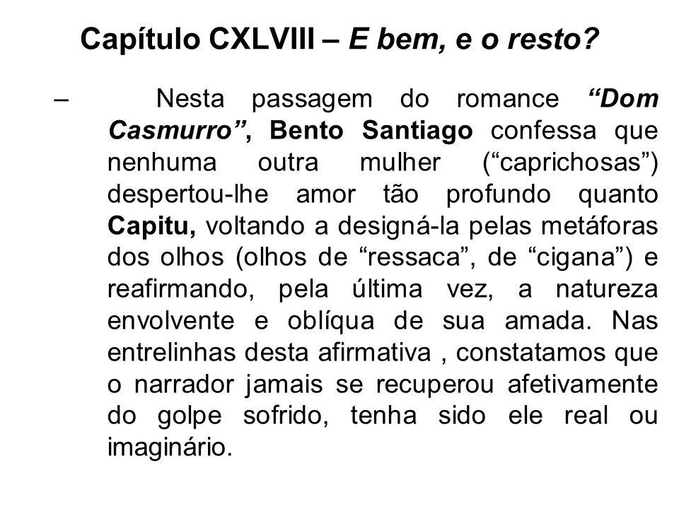 Capítulo CXLVIII – E bem, e o resto? –Nesta passagem do romance Dom Casmurro, Bento Santiago confessa que nenhuma outra mulher (caprichosas) despertou