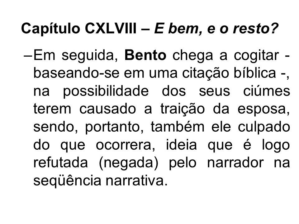 Capítulo CXLVIII – E bem, e o resto? –Em seguida, Bento chega a cogitar - baseando-se em uma citação bíblica -, na possibilidade dos seus ciúmes terem