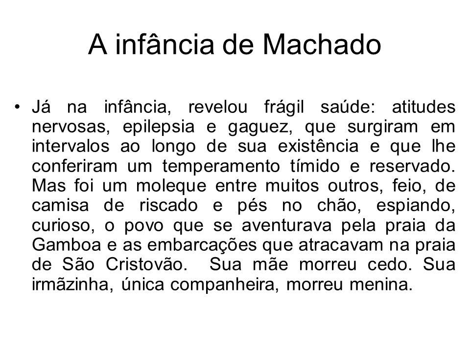 A infância de Machado Já na infância, revelou frágil saúde: atitudes nervosas, epilepsia e gaguez, que surgiram em intervalos ao longo de sua existênc