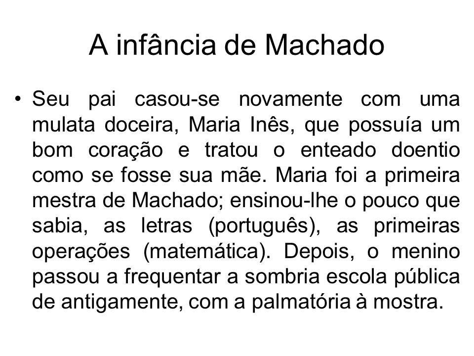 A infância de Machado Seu pai casou-se novamente com uma mulata doceira, Maria Inês, que possuía um bom coração e tratou o enteado doentio como se fos
