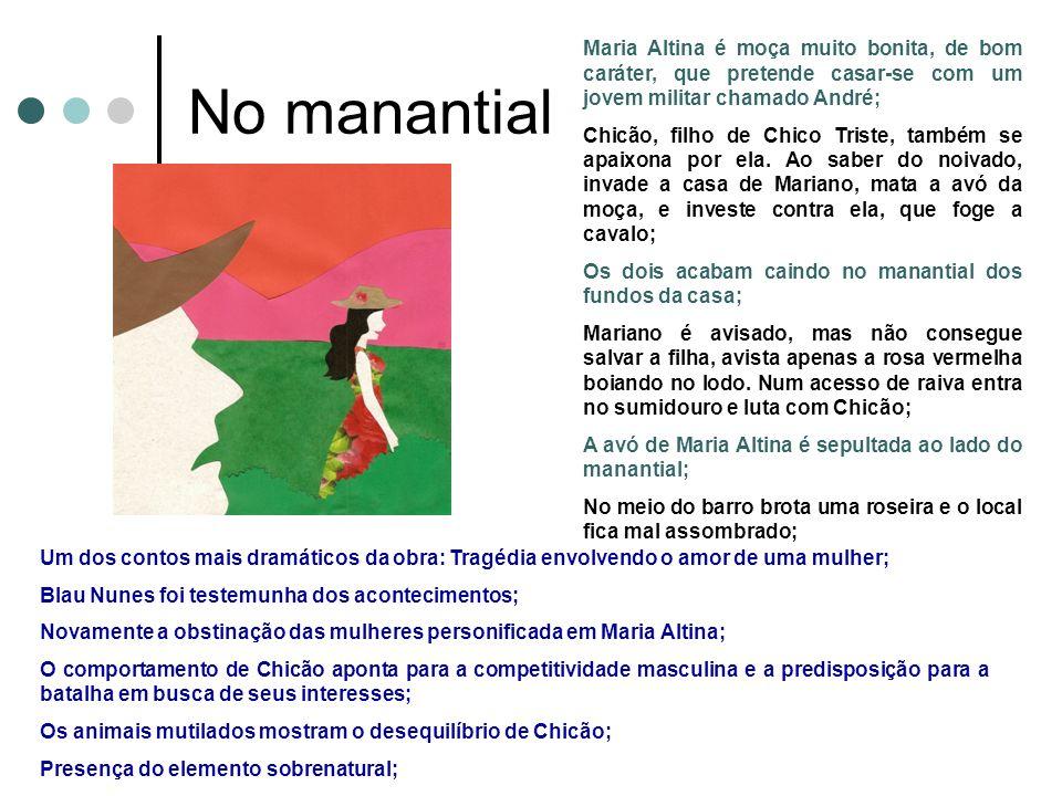 No manantial Maria Altina é moça muito bonita, de bom caráter, que pretende casar-se com um jovem militar chamado André; Chicão, filho de Chico Triste