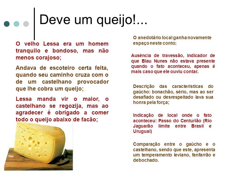 Deve um queijo!... O velho Lessa era um homem tranquilo e bondoso, mas não menos corajoso; Andava de escoteiro certa feita, quando seu caminho cruza c