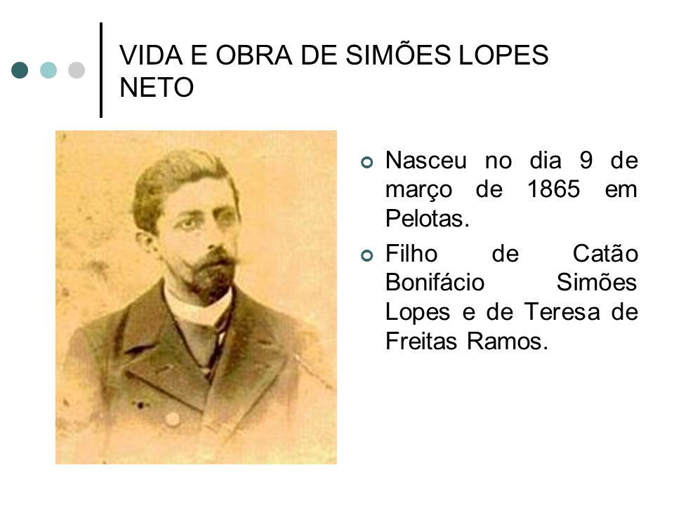 VIDA E OBRA DE SIMÕES LOPES NETO Nasceu no dia 9 de março de 1865 em Pelotas. Filho de Catão Bonifácio Simões Lopes e de Teresa de Freitas Ramos.