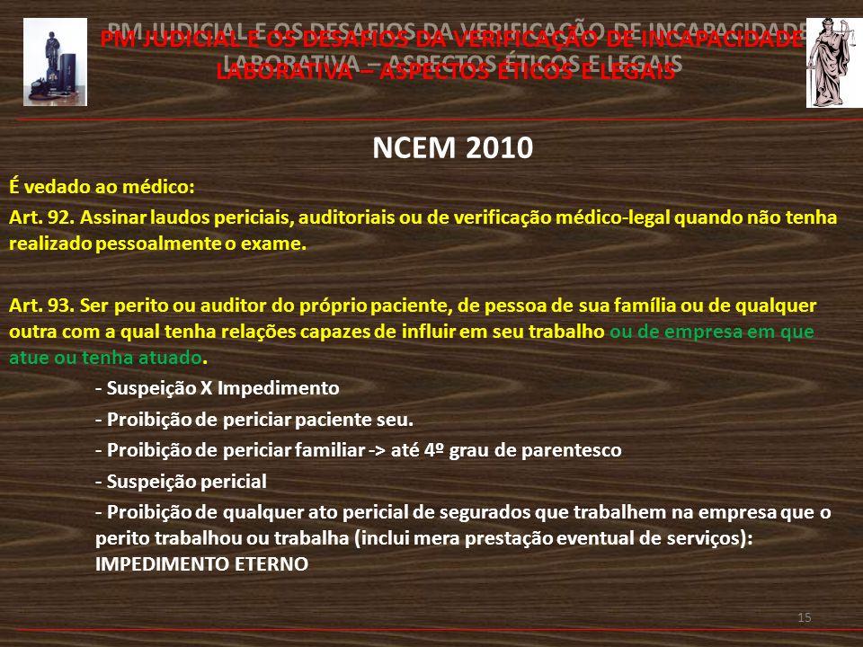 16 PM JUDICIAL E OS DESAFIOS DA VERIFICAÇÃO DE INCAPACIDADE LABORATIVA – ASPECTOS ÉTICOS E LEGAIS NCEM 2010 É vedado ao médico: Art.