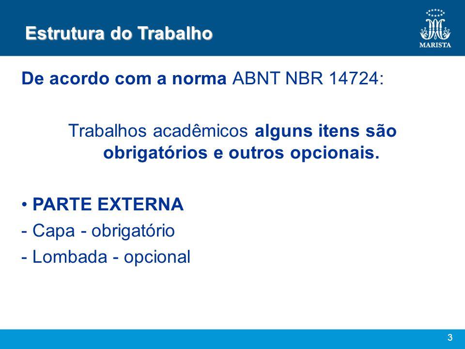 3 Estrutura do Trabalho De acordo com a norma ABNT NBR 14724: Trabalhos acadêmicos alguns itens são obrigatórios e outros opcionais. PARTE EXTERNA - C