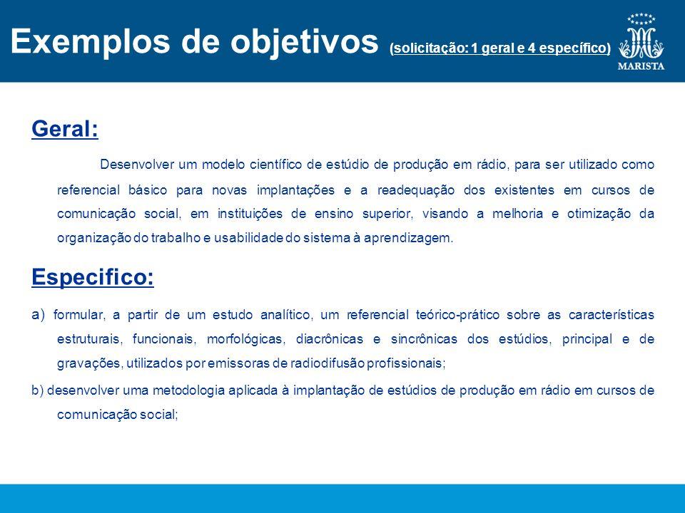 Exemplos de objetivos (solicitação: 1 geral e 4 específico) Geral: Desenvolver um modelo científico de estúdio de produção em rádio, para ser utilizad